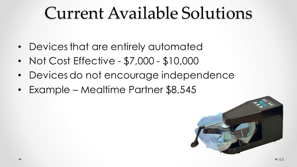 Current Available Solutions Devices that are entirely automated Not Cost Effective - $7,000 - $10,000 Devices do not encourage independence Example –
