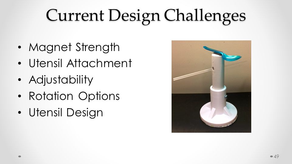 Current Design Challenges Magnet Strength Utensil Attachment Adjustability Rotation Options Utensil Design 49