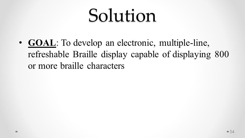 Solution 54 GOAL: To develop an electronic, multiple-line, refreshable Braille display capable of displaying 800 or more braille characters