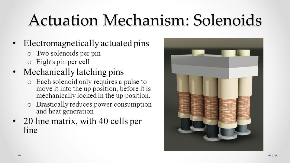 59 Electromagnetically actuated pins o Two solenoids per pin o Eights pin per cell Mechanically latching pins o Each solenoid only requires a pulse to move it into the up position, before it is mechanically locked in the up position.
