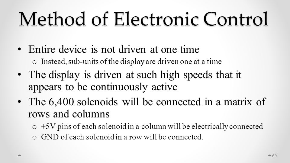 Method of Electronic Control 65 Entire device is not driven at one time o Instead, sub-units of the display are driven one at a time The display is dr