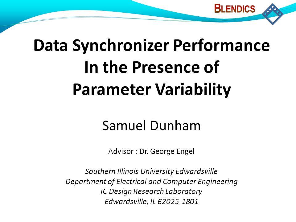 Data Synchronizer Performance In the Presence of Parameter Variability Samuel Dunham Advisor : Dr. George Engel Southern Illinois University Edwardsvi