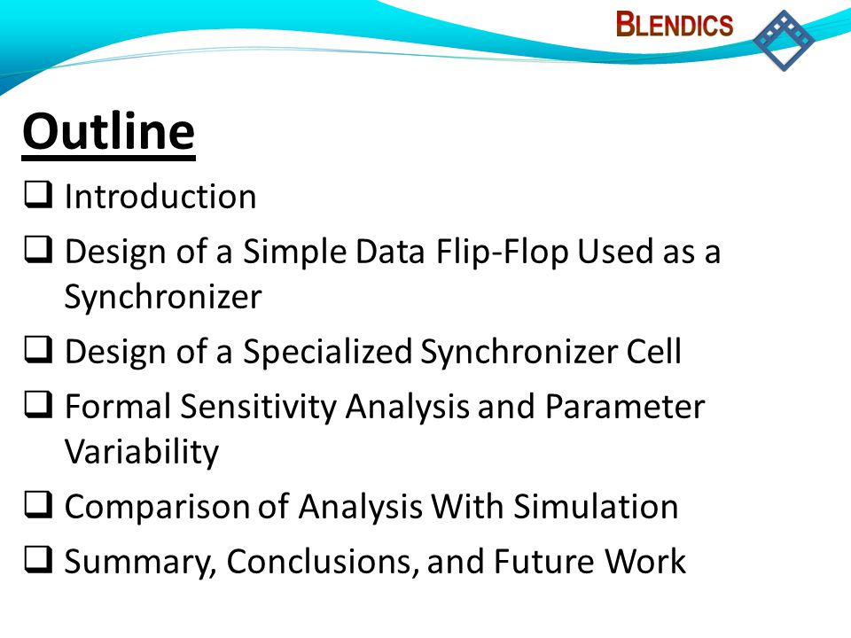 Outline  Introduction  Design of a Simple Data Flip-Flop Used as a Synchronizer  Design of a Specialized Synchronizer Cell  Formal Sensitivity Ana