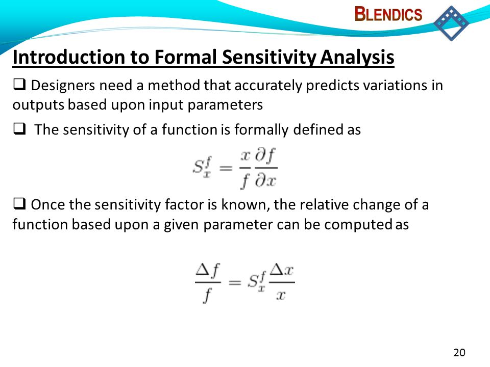 20 Introduction to Formal Sensitivity Analysis  Designers need a method that accurately predicts variations in outputs based upon input parameters  The sensitivity of a function is formally defined as  Once the sensitivity factor is known, the relative change of a function based upon a given parameter can be computed as