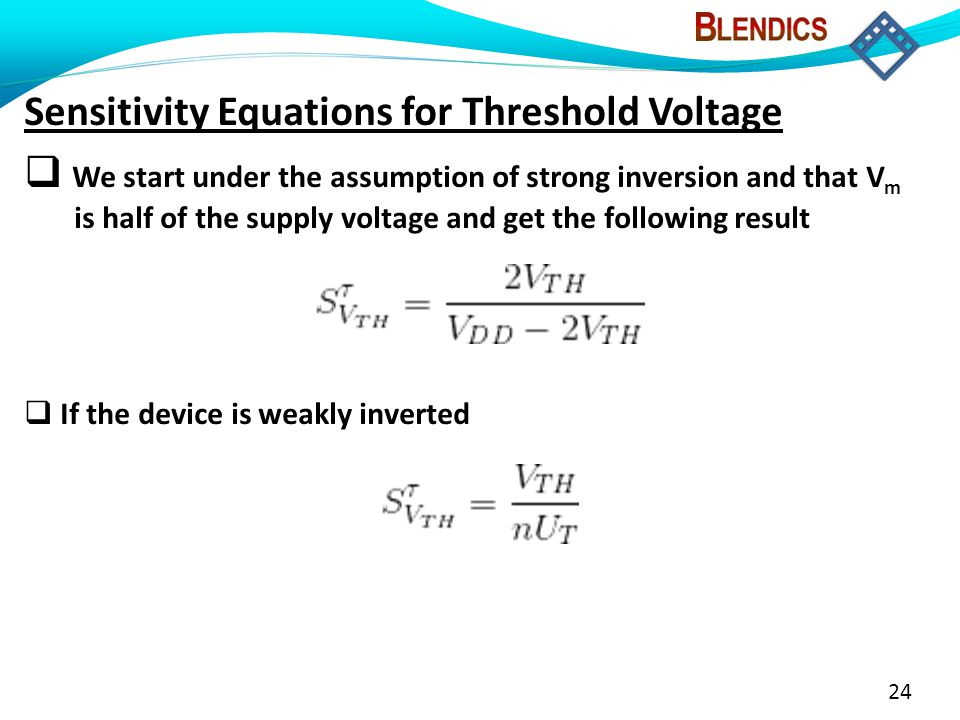 24 Sensitivity Equations for Threshold Voltage  We start under the assumption of strong inversion and that V m is half of the supply voltage and get the following result  If the device is weakly inverted