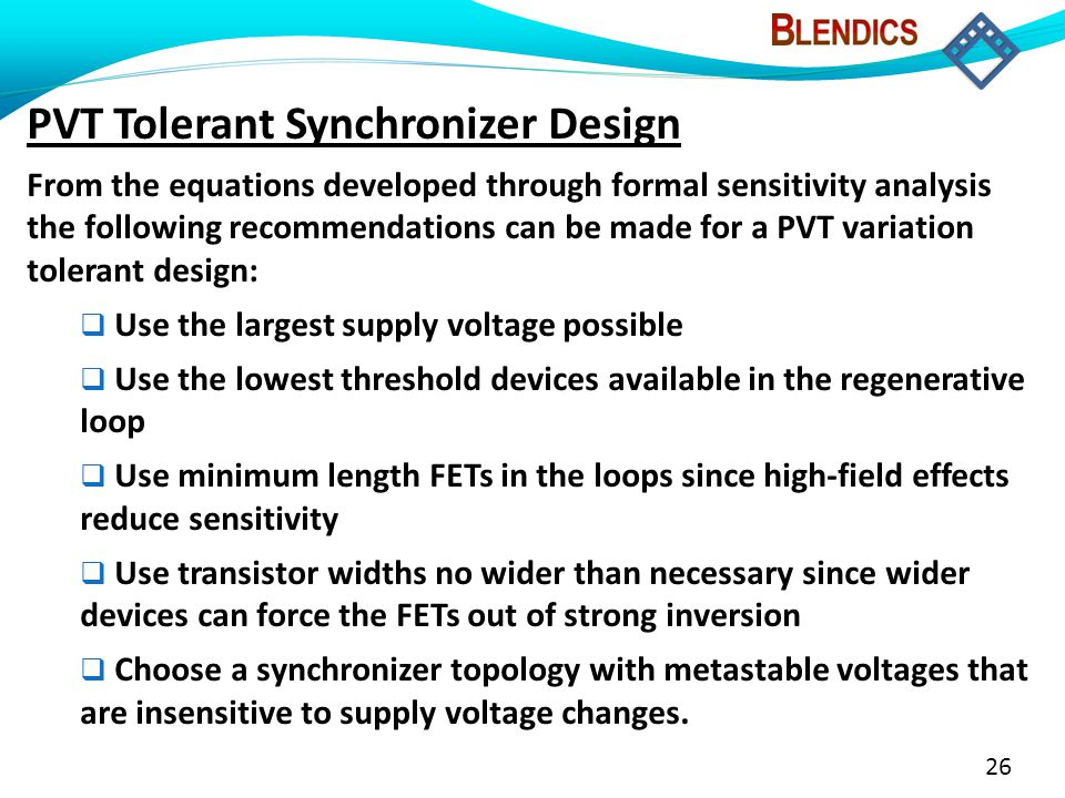 26 PVT Tolerant Synchronizer Design From the equations developed through formal sensitivity analysis the following recommendations can be made for a PVT variation tolerant design:  Use the largest supply voltage possible  Use the lowest threshold devices available in the regenerative loop  Use minimum length FETs in the loops since high-field effects reduce sensitivity  Use transistor widths no wider than necessary since wider devices can force the FETs out of strong inversion  Choose a synchronizer topology with metastable voltages that are insensitive to supply voltage changes.