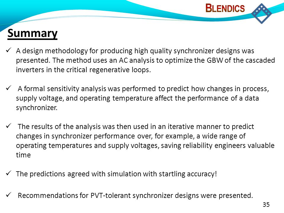 35 Summary A design methodology for producing high quality synchronizer designs was presented. The method uses an AC analysis to optimize the GBW of t