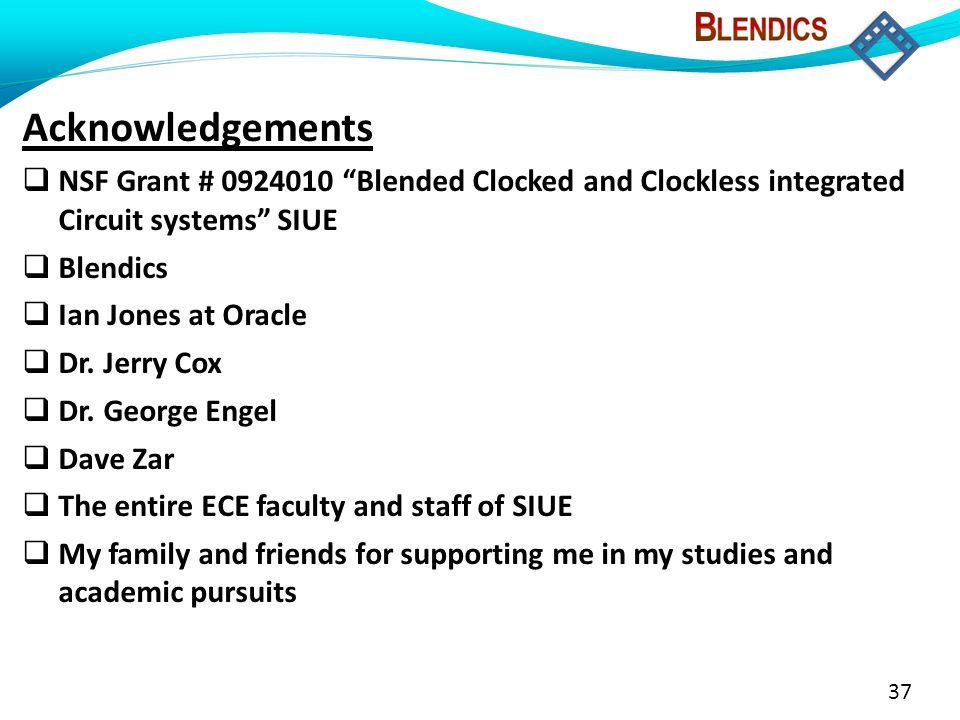 37 Acknowledgements  NSF Grant # 0924010 Blended Clocked and Clockless integrated Circuit systems SIUE  Blendics  Ian Jones at Oracle  Dr.