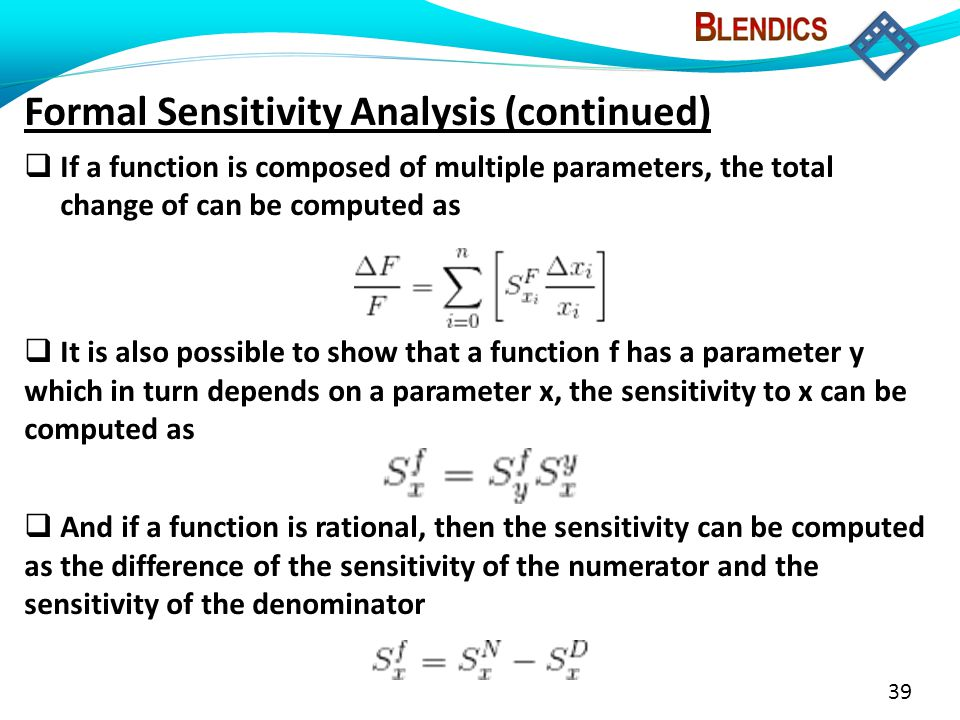 39 Formal Sensitivity Analysis (continued)  If a function is composed of multiple parameters, the total change of can be computed as  It is also possible to show that a function f has a parameter y which in turn depends on a parameter x, the sensitivity to x can be computed as  And if a function is rational, then the sensitivity can be computed as the difference of the sensitivity of the numerator and the sensitivity of the denominator