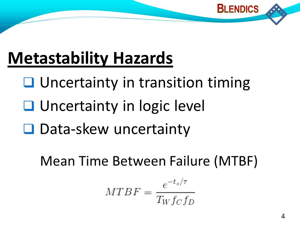 4 Metastability Hazards  Uncertainty in transition timing  Uncertainty in logic level  Data-skew uncertainty Mean Time Between Failure (MTBF)