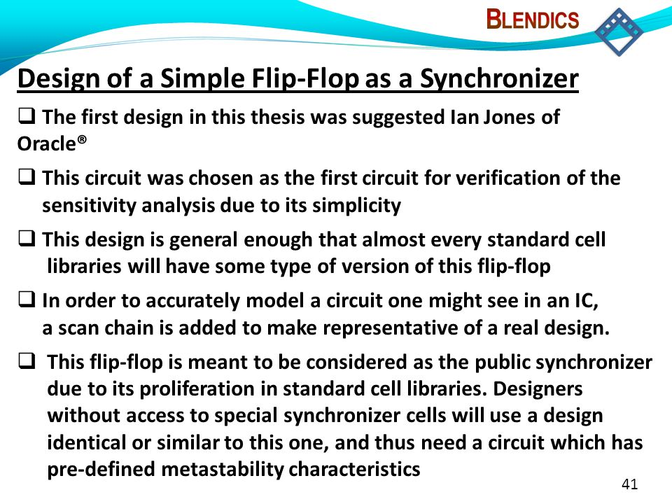 41 Design of a Simple Flip-Flop as a Synchronizer  The first design in this thesis was suggested Ian Jones of Oracle®  This circuit was chosen as the first circuit for verification of the sensitivity analysis due to its simplicity  This design is general enough that almost every standard cell libraries will have some type of version of this flip-flop  In order to accurately model a circuit one might see in an IC, a scan chain is added to make representative of a real design.