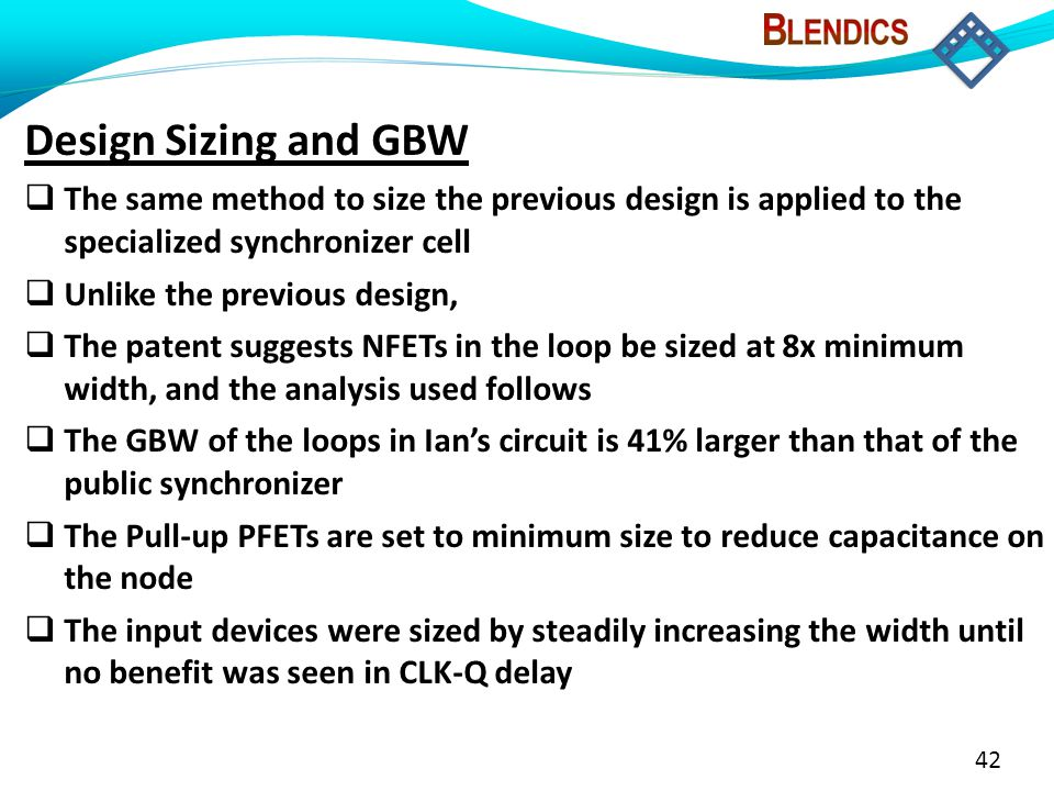 42 Design Sizing and GBW  The same method to size the previous design is applied to the specialized synchronizer cell  Unlike the previous design,  The patent suggests NFETs in the loop be sized at 8x minimum width, and the analysis used follows  The GBW of the loops in Ian's circuit is 41% larger than that of the public synchronizer  The Pull-up PFETs are set to minimum size to reduce capacitance on the node  The input devices were sized by steadily increasing the width until no benefit was seen in CLK-Q delay