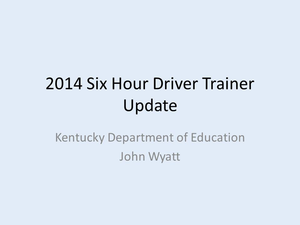 2014 Six Hour Driver Trainer Update Kentucky Department of Education John Wyatt