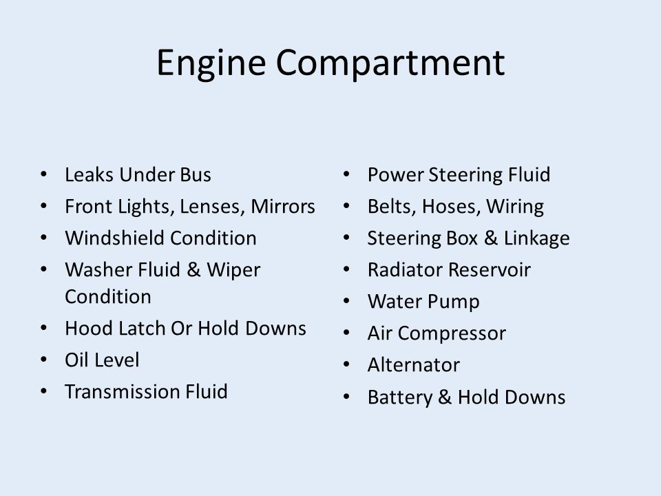 Engine Compartment Leaks Under Bus Front Lights, Lenses, Mirrors Windshield Condition Washer Fluid & Wiper Condition Hood Latch Or Hold Downs Oil Level Transmission Fluid Power Steering Fluid Belts, Hoses, Wiring Steering Box & Linkage Radiator Reservoir Water Pump Air Compressor Alternator Battery & Hold Downs