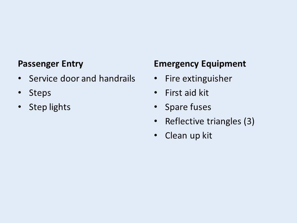 Passenger Entry Service door and handrails Steps Step lights Emergency Equipment Fire extinguisher First aid kit Spare fuses Reflective triangles (3) Clean up kit
