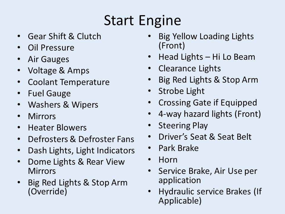 Start Engine Gear Shift & Clutch Oil Pressure Air Gauges Voltage & Amps Coolant Temperature Fuel Gauge Washers & Wipers Mirrors Heater Blowers Defrosters & Defroster Fans Dash Lights, Light Indicators Dome Lights & Rear View Mirrors Big Red Lights & Stop Arm (Override) Big Yellow Loading Lights (Front) Head Lights – Hi Lo Beam Clearance Lights Big Red Lights & Stop Arm Strobe Light Crossing Gate if Equipped 4-way hazard lights (Front) Steering Play Driver's Seat & Seat Belt Park Brake Horn Service Brake, Air Use per application Hydraulic service Brakes (If Applicable)