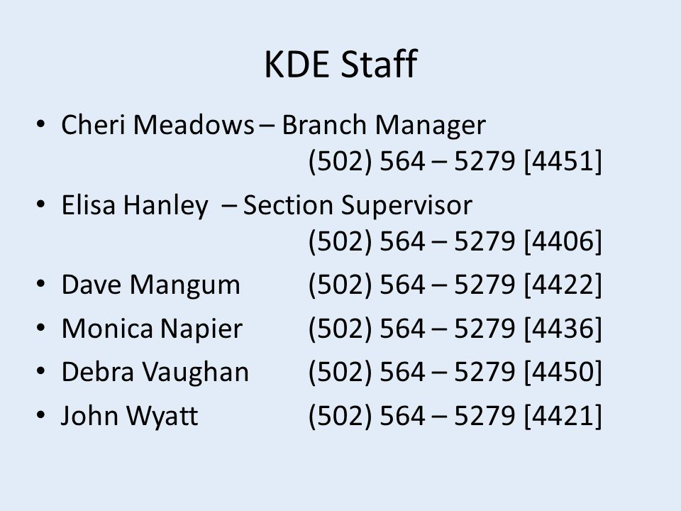 KDE Staff Cheri Meadows – Branch Manager (502) 564 – 5279 [4451] Elisa Hanley – Section Supervisor (502) 564 – 5279 [4406] Dave Mangum(502) 564 – 5279 [4422] Monica Napier(502) 564 – 5279 [4436] Debra Vaughan(502) 564 – 5279 [4450] John Wyatt(502) 564 – 5279 [4421]