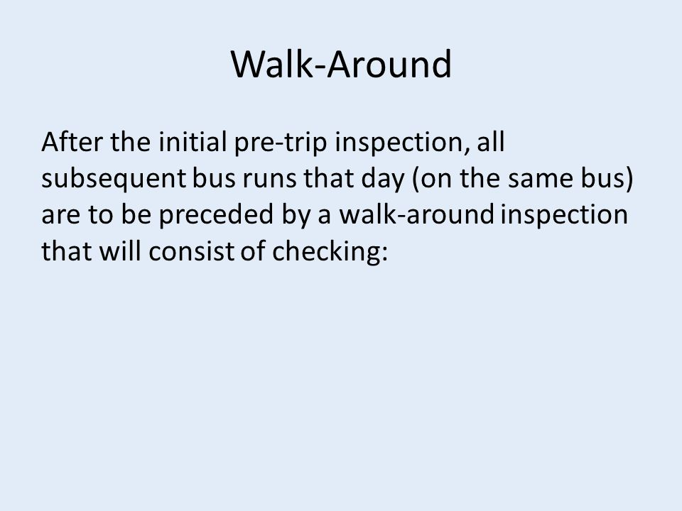 Walk-Around After the initial pre-trip inspection, all subsequent bus runs that day (on the same bus) are to be preceded by a walk-around inspection that will consist of checking: