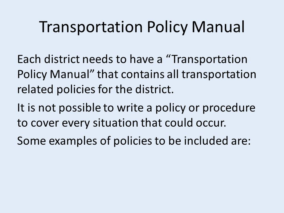 Transportation Policy Manual Each district needs to have a Transportation Policy Manual that contains all transportation related policies for the district.
