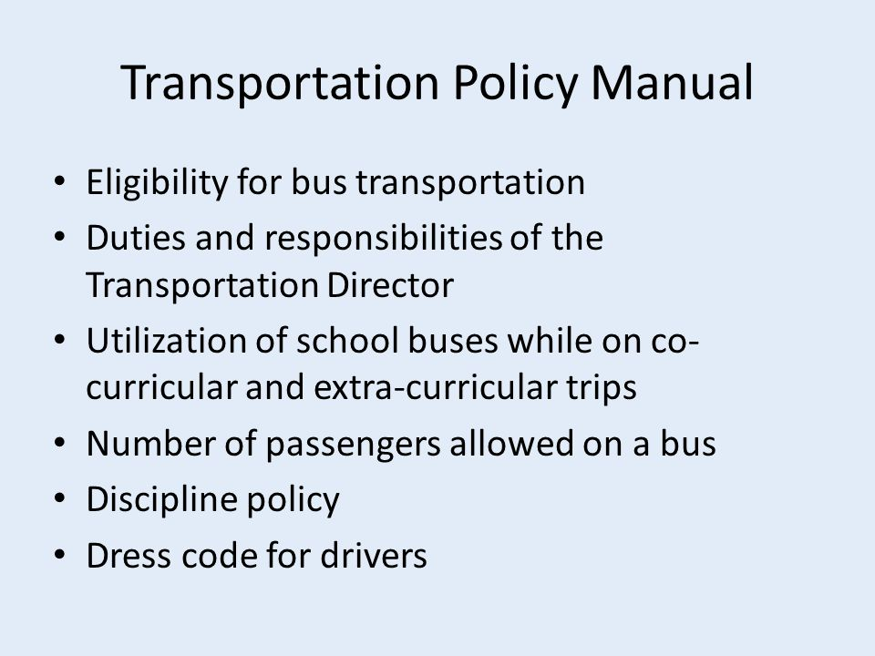 Transportation Policy Manual Eligibility for bus transportation Duties and responsibilities of the Transportation Director Utilization of school buses while on co- curricular and extra-curricular trips Number of passengers allowed on a bus Discipline policy Dress code for drivers
