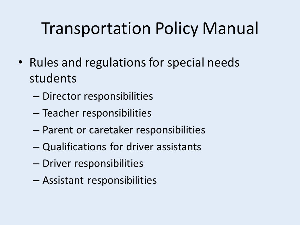 Transportation Policy Manual Rules and regulations for special needs students – Director responsibilities – Teacher responsibilities – Parent or caretaker responsibilities – Qualifications for driver assistants – Driver responsibilities – Assistant responsibilities