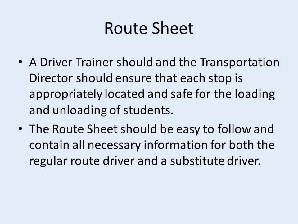 Route Sheet A Driver Trainer should and the Transportation Director should ensure that each stop is appropriately located and safe for the loading and unloading of students.