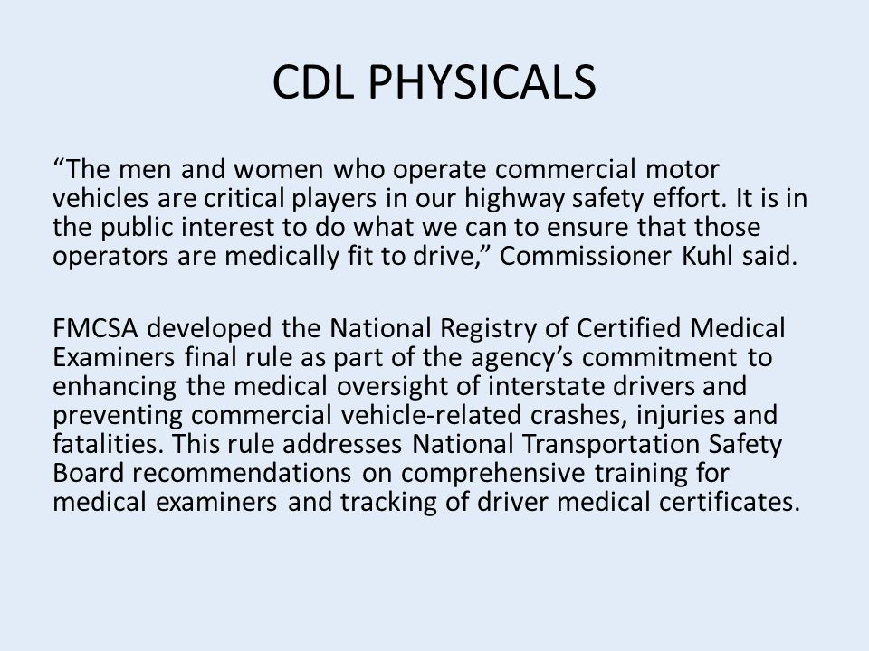 CDL PHYSICALS The men and women who operate commercial motor vehicles are critical players in our highway safety effort.