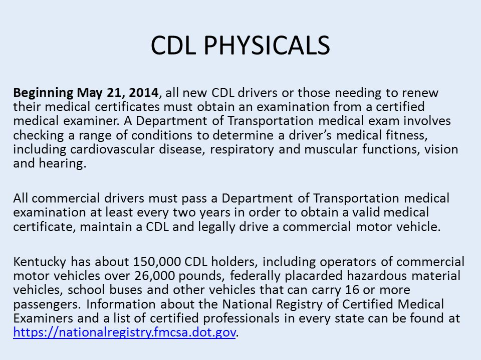 CDL PHYSICALS Beginning May 21, 2014, all new CDL drivers or those needing to renew their medical certificates must obtain an examination from a certified medical examiner.