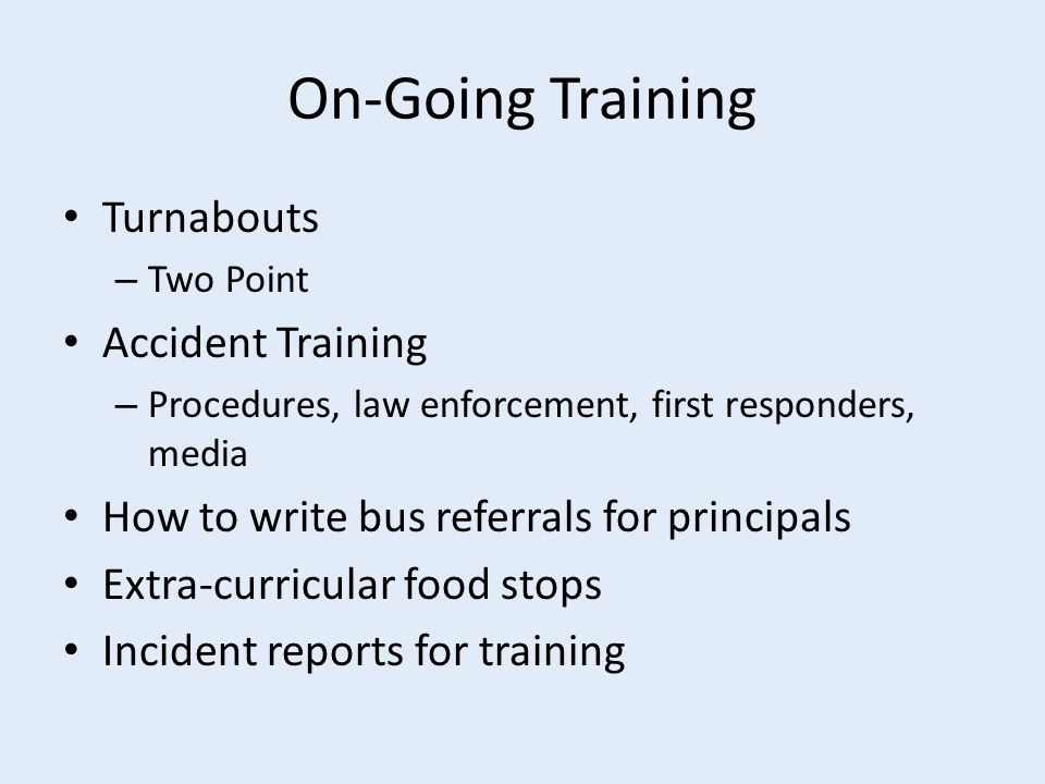 On-Going Training Turnabouts – Two Point Accident Training – Procedures, law enforcement, first responders, media How to write bus referrals for principals Extra-curricular food stops Incident reports for training