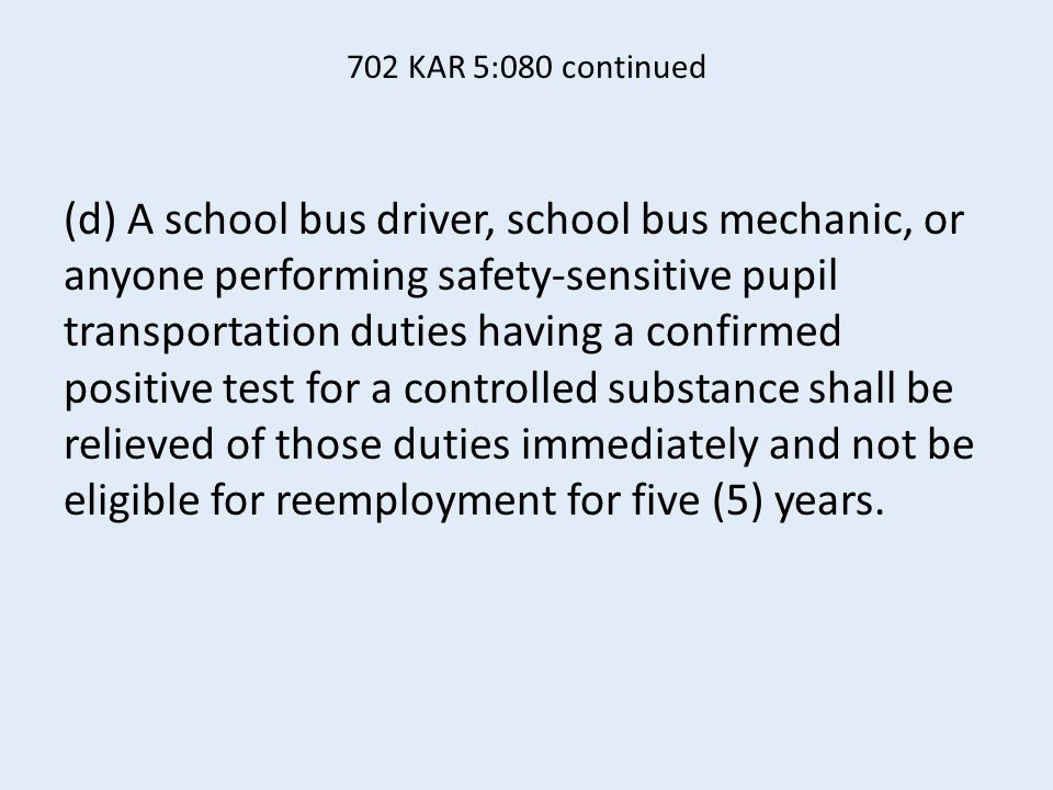 702 KAR 5:080 continued (d) A school bus driver, school bus mechanic, or anyone performing safety-sensitive pupil transportation duties having a confirmed positive test for a controlled substance shall be relieved of those duties immediately and not be eligible for reemployment for five (5) years.