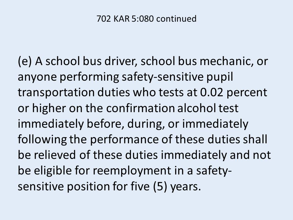 702 KAR 5:080 continued (e) A school bus driver, school bus mechanic, or anyone performing safety-sensitive pupil transportation duties who tests at 0.02 percent or higher on the confirmation alcohol test immediately before, during, or immediately following the performance of these duties shall be relieved of these duties immediately and not be eligible for reemployment in a safety- sensitive position for five (5) years.