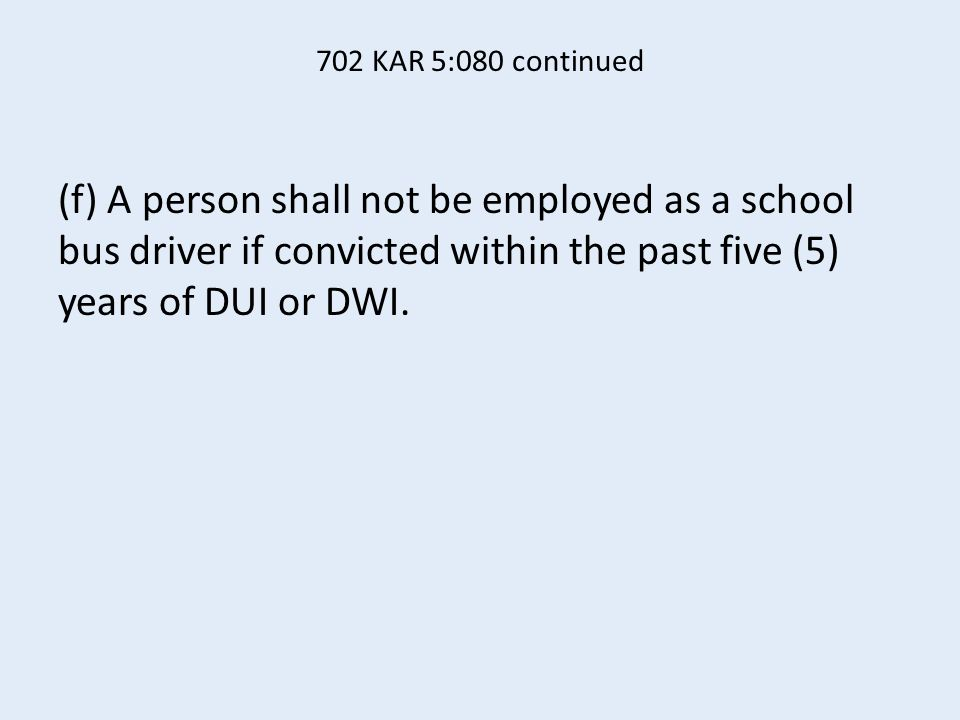 702 KAR 5:080 continued (f) A person shall not be employed as a school bus driver if convicted within the past five (5) years of DUI or DWI.