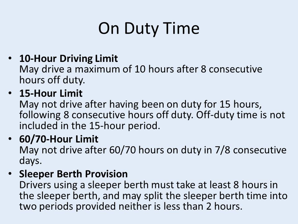 On Duty Time 10-Hour Driving Limit May drive a maximum of 10 hours after 8 consecutive hours off duty.