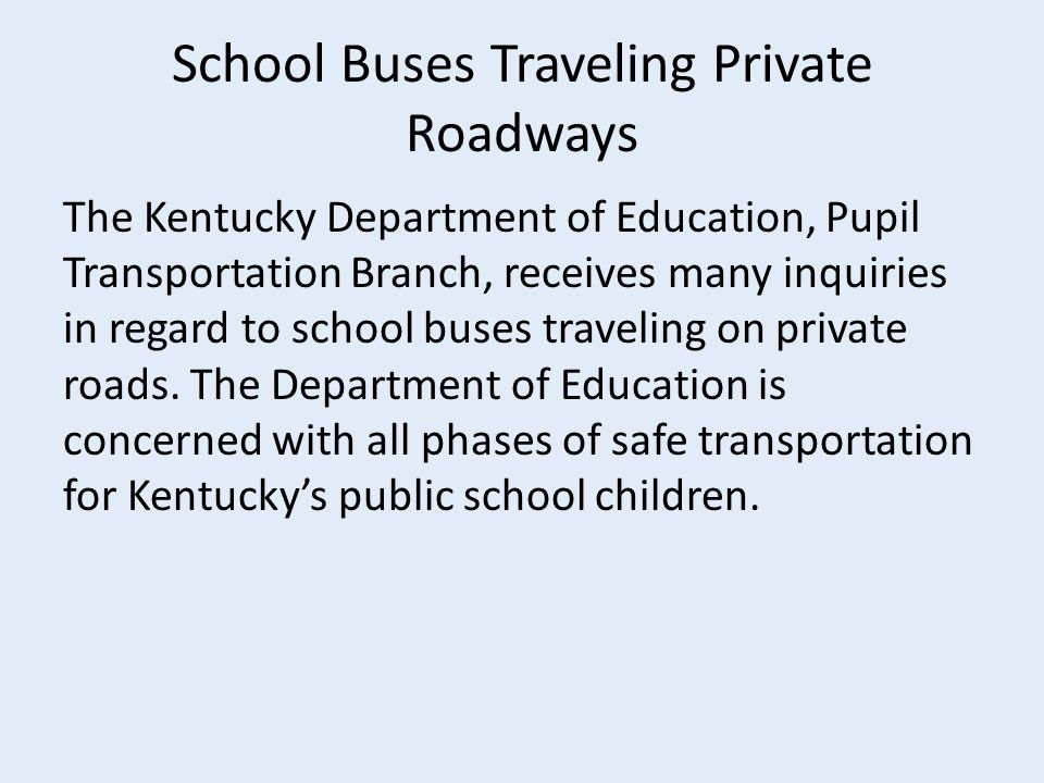 School Buses Traveling Private Roadways The Kentucky Department of Education, Pupil Transportation Branch, receives many inquiries in regard to school buses traveling on private roads.