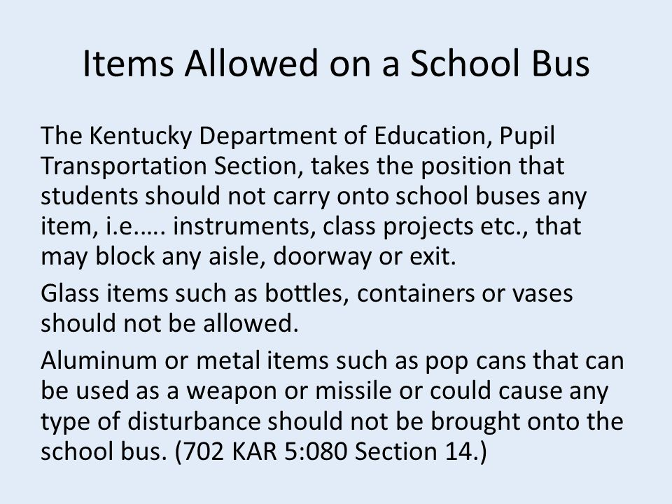Items Allowed on a School Bus The Kentucky Department of Education, Pupil Transportation Section, takes the position that students should not carry onto school buses any item, i.e.….