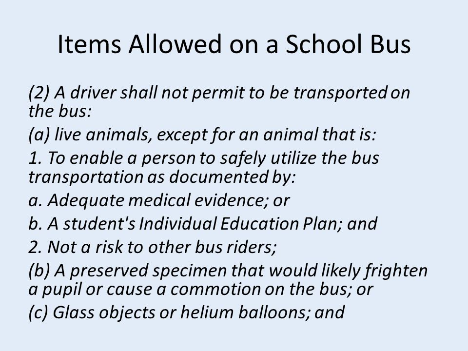 Items Allowed on a School Bus (2) A driver shall not permit to be transported on the bus: (a) live animals, except for an animal that is: 1.