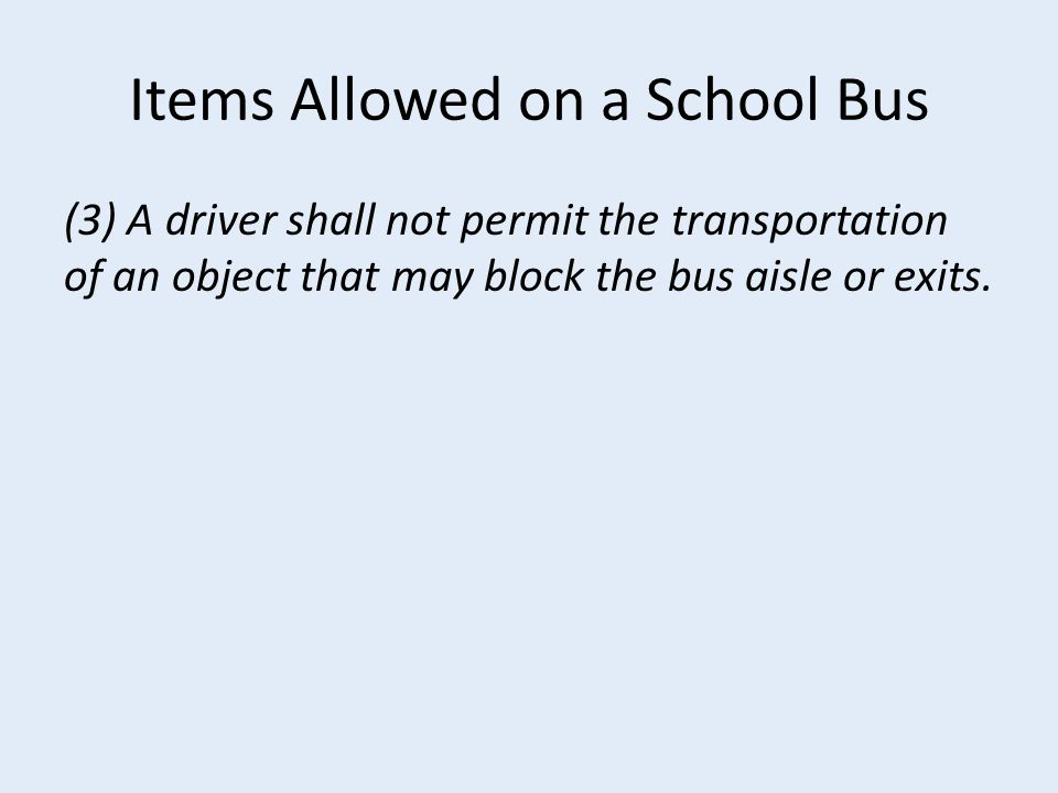 Items Allowed on a School Bus (3) A driver shall not permit the transportation of an object that may block the bus aisle or exits.