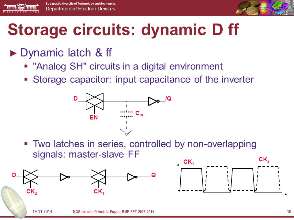 Budapest University of Technology and Economics Department of Electron Devices 19-11-2014 MOS circuits © András Poppe, BME-EET 2008-2014 18 Storage circuits: dynamic D ff ► Dynamic latch & ff  Analog SH circuits in a digital environment  Storage capacitor: input capacitance of the inverter  Two latches in series, controlled by non-overlapping signals: master-slave FF C IN EN D/Q DQ CK 2 CK 1 CK 2 CK 1