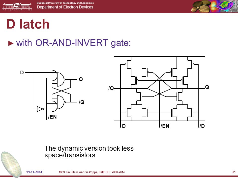 Budapest University of Technology and Economics Department of Electron Devices 19-11-2014 MOS circuits © András Poppe, BME-EET 2008-2014 21 D latch ► with OR-AND-INVERT gate: The dynamic version took less space/transistors Q /END/D /Q D /EN Q /Q