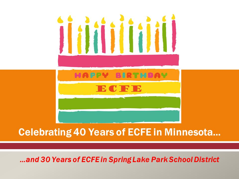  Celebrating 40 Years of ECFE in Minnesota… …and 30 Years of ECFE in Spring Lake Park School District