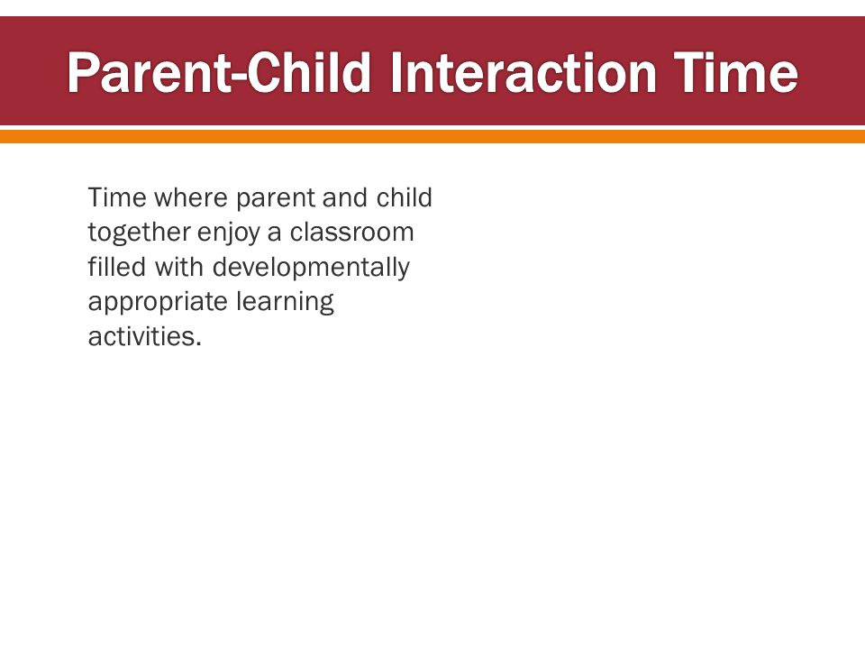 Time where parent and child together enjoy a classroom filled with developmentally appropriate learning activities.