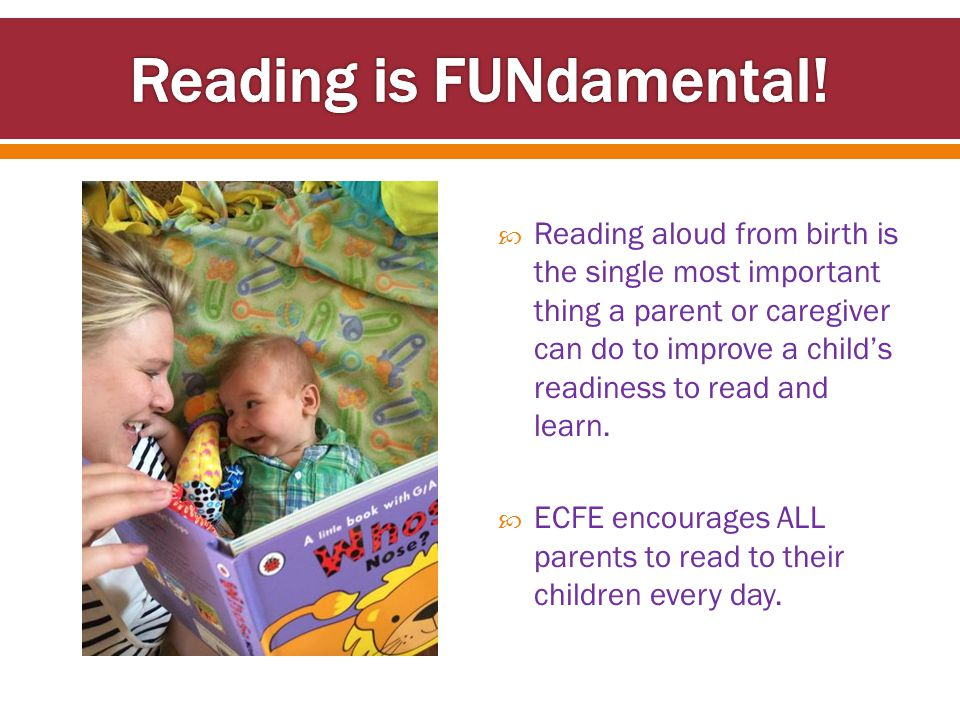  Reading aloud from birth is the single most important thing a parent or caregiver can do to improve a child's readiness to read and learn.  ECFE en