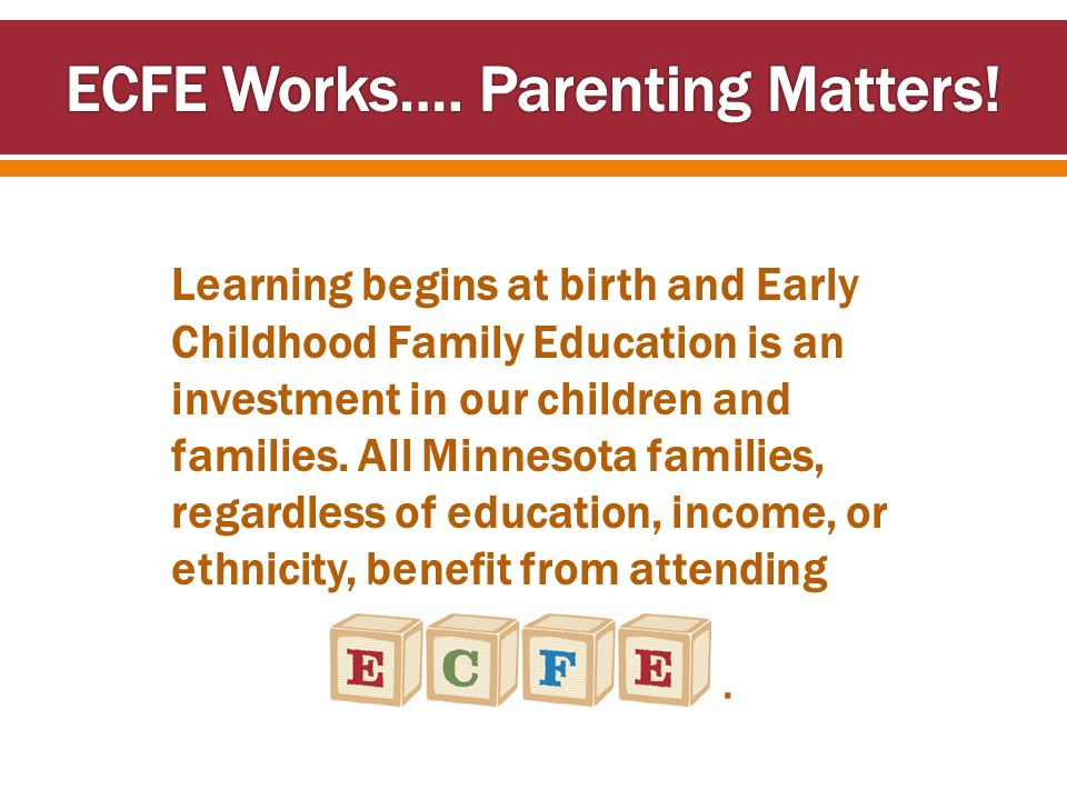 Learning begins at birth and Early Childhood Family Education is an investment in our children and families. All Minnesota families, regardless of edu