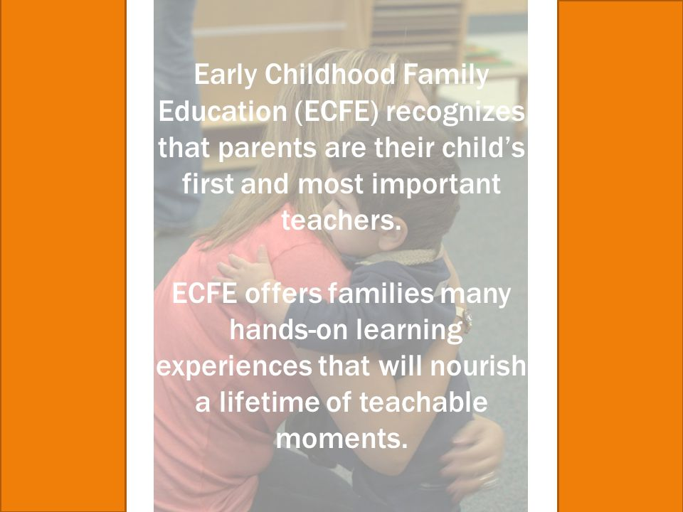 Early Childhood Family Education (ECFE) recognizes that parents are their child's first and most important teachers. ECFE offers families many hands-o