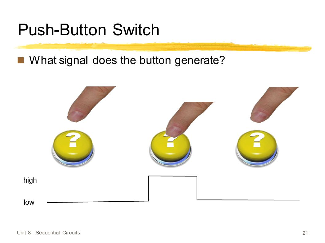 Push-Button Switch What signal does the button generate? Unit 8 - Sequential Circuits 21 low high