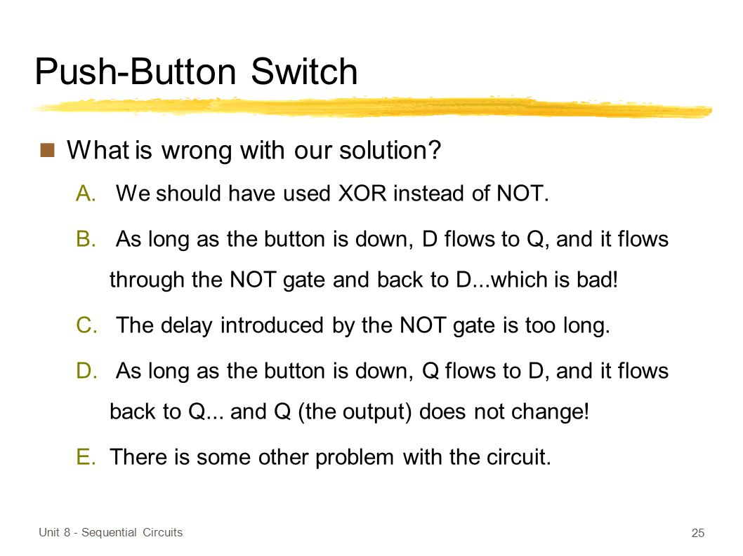 Push-Button Switch What is wrong with our solution? A. We should have used XOR instead of NOT. B. As long as the button is down, D flows to Q, and it