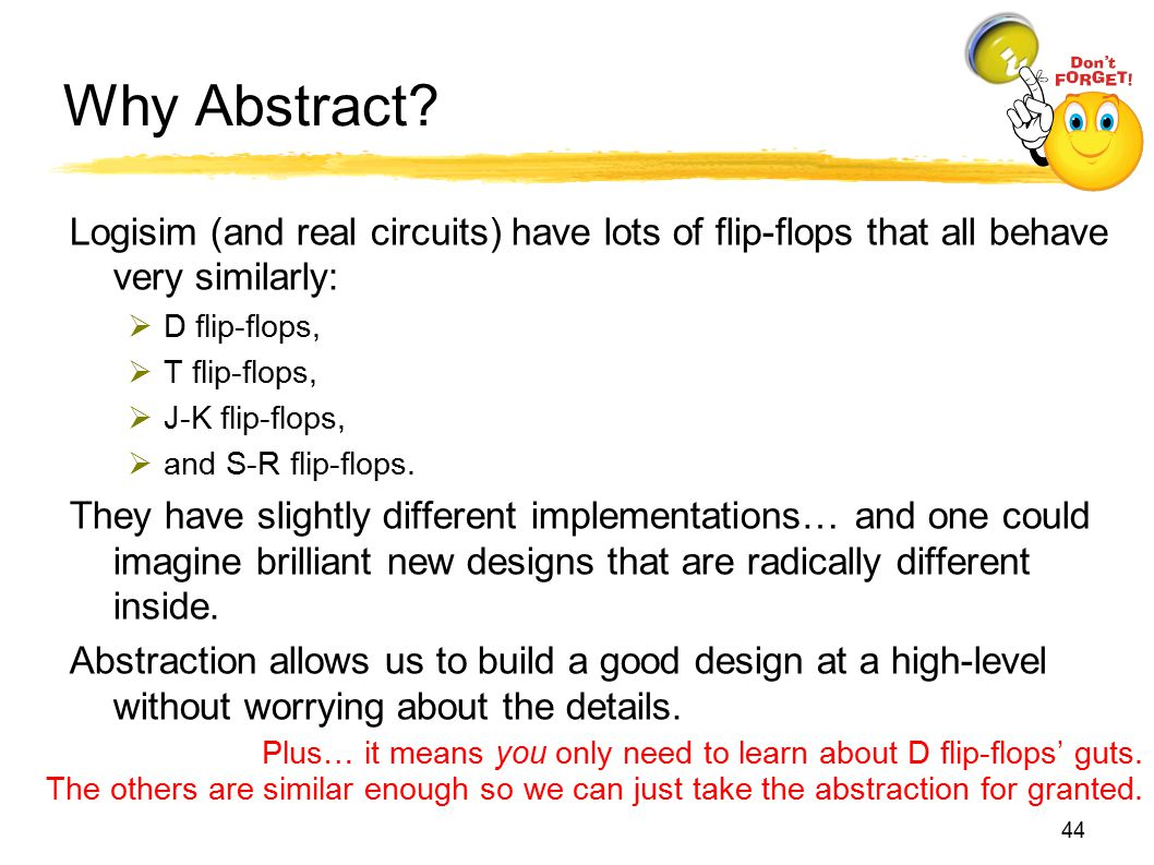 Why Abstract? Logisim (and real circuits) have lots of flip-flops that all behave very similarly:  D flip-flops,  T flip-flops,  J-K flip-flops, 