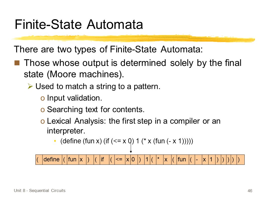 Finite-State Automata There are two types of Finite-State Automata: Those whose output is determined solely by the final state (Moore machines).  Use