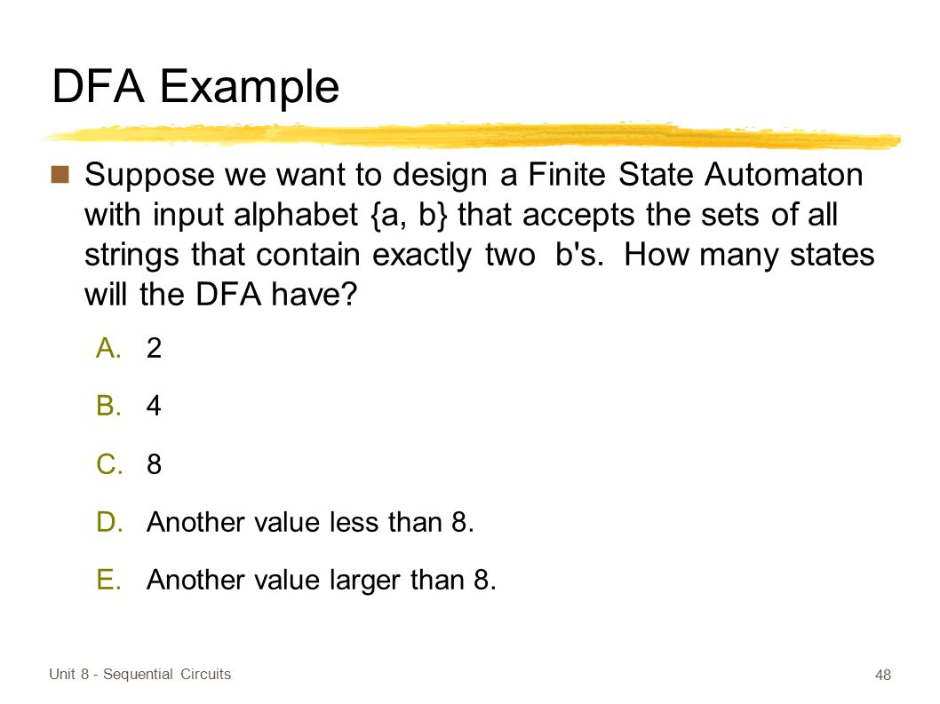 DFA Example Suppose we want to design a Finite State Automaton with input alphabet {a, b} that accepts the sets of all strings that contain exactly tw