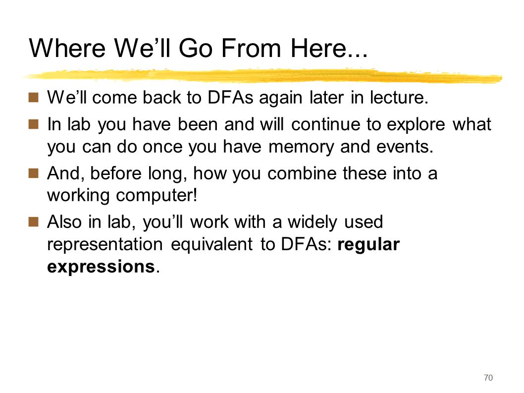 Where We'll Go From Here... We'll come back to DFAs again later in lecture. In lab you have been and will continue to explore what you can do once you